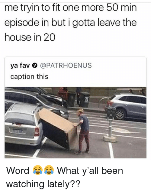 Funny, House, and Word: me tryin to fit one more 50 min  episode in but i gotta leave the  house in 20  ya fav ○ @PATRHOENUS  caption this Word 😂😂 What y'all been watching lately??