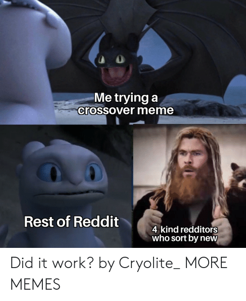 It Work: Me trying a  crossover meme  Rest of Reddit  4 kind redditors  who sort by new Did it work? by Cryolite_ MORE MEMES