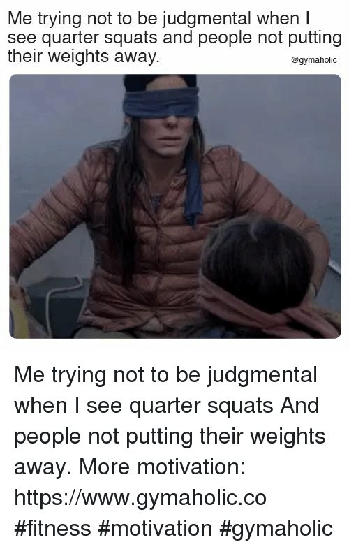Squats: Me trying not to be judgmental when I  see quarter squats and people not putting  their weights away  @gymaholic Me trying not to be judgmental when I see quarter squats  And people not putting their weights away.  More motivation: https://www.gymaholic.co  #fitness #motivation #gymaholic