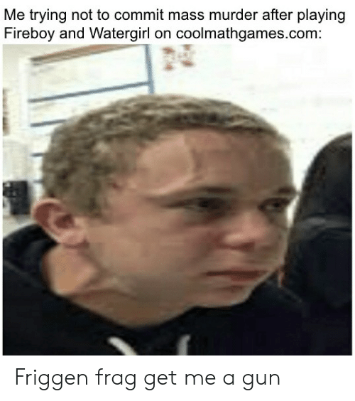 Murder, Gun, and Com: Me trying not to commit mass murder after playing  Fireboy and Watergirl on coolmathgames.com: Friggen frag get me a gun