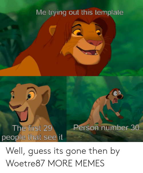 Dank, Memes, and Target: Me trying out this template  The first 29  people that see it  Person number 30 Well, guess its gone then by Woetre87 MORE MEMES