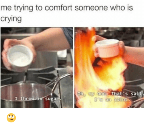 Crying, Funny, and God: me trying to comfort someone who is  crying  Oh, my God That's sal  I throw in sugar  im an idiot 🙄