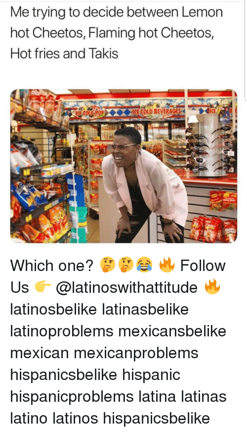 Cheetos, Latinos, and Memes: Me trying to decide between Lemon  hot Cheetos, Flaming hot Cheetos,  Hot fries and Takis  OL FOICE COLD BEVERAGES I Which one? 🤔🤔😂 🔥 Follow Us 👉 @latinoswithattitude 🔥 latinosbelike latinasbelike latinoproblems mexicansbelike mexican mexicanproblems hispanicsbelike hispanic hispanicproblems latina latinas latino latinos hispanicsbelike