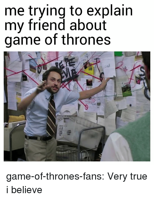 Game of Thrones, True, and Tumblr: me trying to explain  my friend about  game of thrones game-of-thrones-fans:  Very true i believe