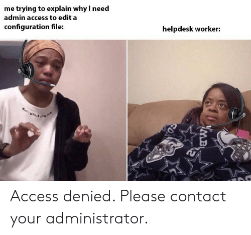 Access, Why, and Edit: me trying to explain why I need  admin access to edit a  configuration file:  helpdesk worker:  0  ON Access denied. Please contact your administrator.