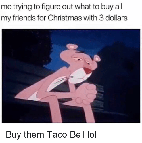 Christmas, Friends, and Funny: me trying to figure out what to buy all  my friends for Christmas with 3 dollars Buy them Taco Bell lol