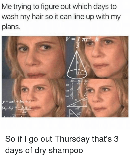 Tanning: Me trying to figure out which days to  wash my hair so it can line up with my  plans.  1 V2  nS5  cos  tan  2  za  y=ar' +b  2a So if I go out Thursday that's 3 days of dry shampoo