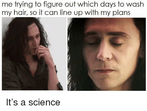 Hair, Science, and Girl Memes: me trying to figure out which days to wash  my hair, so it can line up with my plans It's a science
