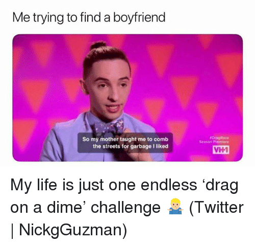 Life, Streets, and Twitter: Me trying to find a boyfriend  rDingRace  Season Premiere  So my mother taught me to comb  the streets for garbage I liked  VH1 My life is just one endless 'drag on a dime' challenge 🤷🏼‍♂️ (Twitter | NickgGuzman)