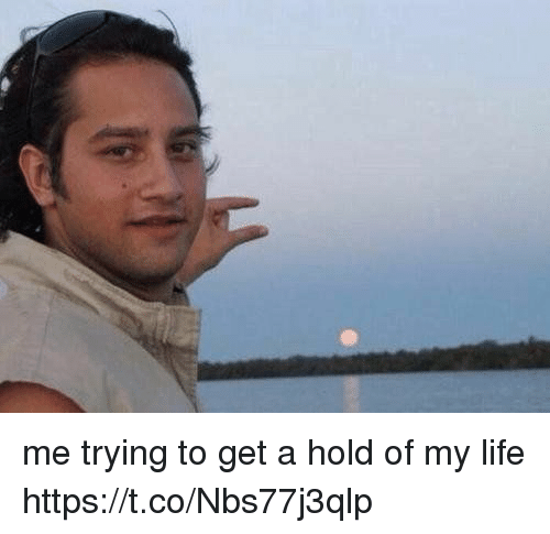 Life, Girl Memes, and Hold: me trying to get a hold of my life https://t.co/Nbs77j3qlp