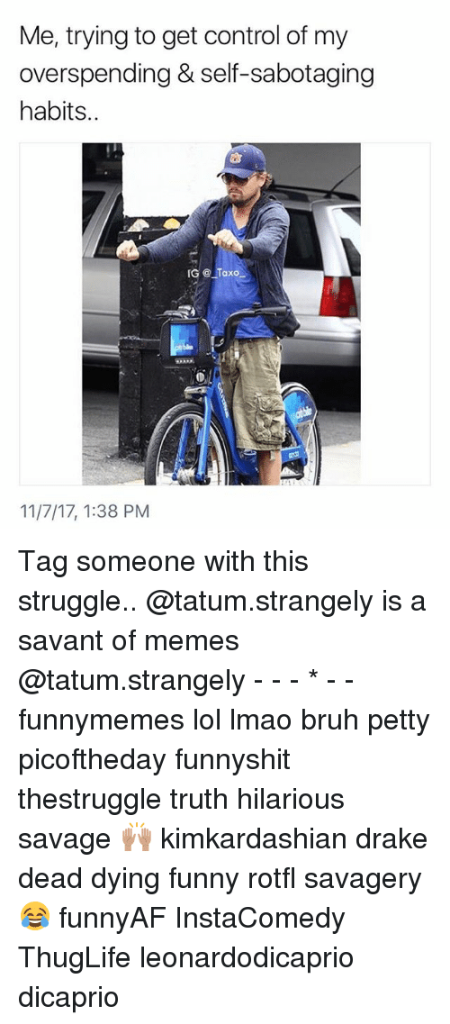 Bruh, Drake, and Funny: Me, trying to get control of my  overspending & self-sabotaging  habits..  仚  GTaxo  11/7/17, 1:38 PM Tag someone with this struggle.. @tatum.strangely is a savant of memes @tatum.strangely - - - * - - funnymemes lol lmao bruh petty picoftheday funnyshit thestruggle truth hilarious savage 🙌🏽 kimkardashian drake dead dying funny rotfl savagery 😂 funnyAF InstaComedy ThugLife leonardodicaprio dicaprio