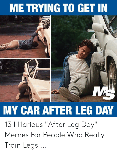 """Leg Day Meme: ME TRYING TO GET IN  MY CAR AFTER LEG DAY 13 Hilarious """"After Leg Day"""" Memes For People Who Really Train Legs ..."""