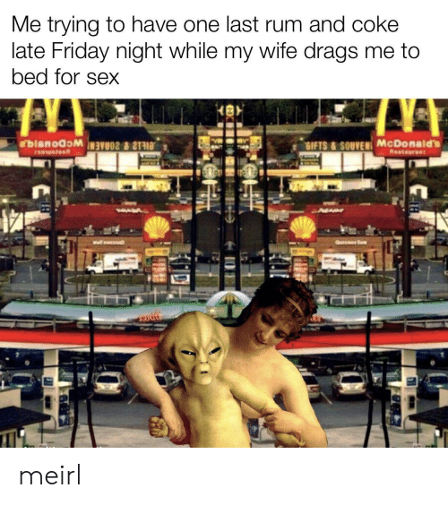 Friday, McDonalds, and Sex: Me trying to have one last rum and coke  late Friday night while my wife drags me to  bed for sex  bianoawaVOS  SIFTS &SOUVEN McDonald's  Reataurant  AW  QU S meirl