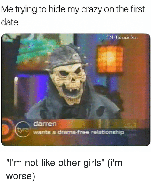 """Crazy, Girls, and Date: Me trying to hide my crazy on the first  date  @MyTherapistSays  darren  wants a drama-free relationship """"I'm not like other girls"""" (i'm worse)"""