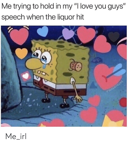 "Love, I Love You, and Irl: Me trying to hold in my ""I love you guys""  speech when the liquor hit Me_irl"