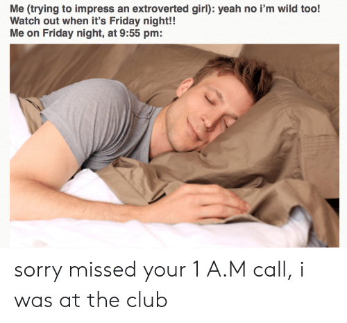 Club, Friday, and It's Friday: Me (trying to impress  Watch out when it's Friday night!!  Me on Friday night, at 9:55 pm:  an extroverted girl): yeah no i'm wild too! sorry missed your 1 A.M call, i was at the club