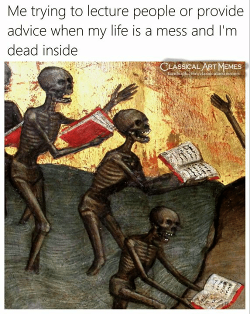 Advice, Life, and Memes: Me trying to lecture people or provide  advice when my life is a mess and I'm  dead inside  ASSICAL ART MEMES  /classicalartinemes  face