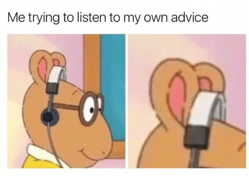Advice, Own, and Listen: Me trying to listen to my own advice