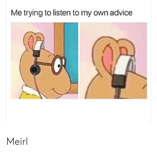 Advice, MeIRL, and Own: Me trying to listen to my own advice Meirl