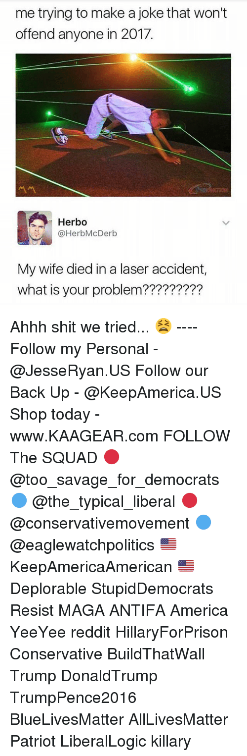 Reddits: me trying to make a joke that won't  offend anyone in 2017.  서서  Herbo  @HerbMcDerb  My wife died in a laser accident,  what is your problem????????? Ahhh shit we tried... 😫 ---- Follow my Personal - @JesseRyan.US Follow our Back Up - @KeepAmerica.US Shop today - www.KAAGEAR.com FOLLOW The SQUAD 🔴 @too_savage_for_democrats 🔵 @the_typical_liberal 🔴 @conservativemovement 🔵 @eaglewatchpolitics 🇺🇸 KeepAmericaAmerican 🇺🇸 Deplorable StupidDemocrats Resist MAGA ANTIFA America YeeYee reddit HillaryForPrison Conservative BuildThatWall Trump DonaldTrump TrumpPence2016 BlueLivesMatter AllLivesMatter Patriot LiberalLogic killary