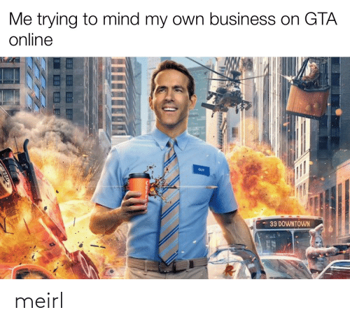 Business: Me trying to mind my own business on GTA  online  GUY  33 DOWNTOWN meirl