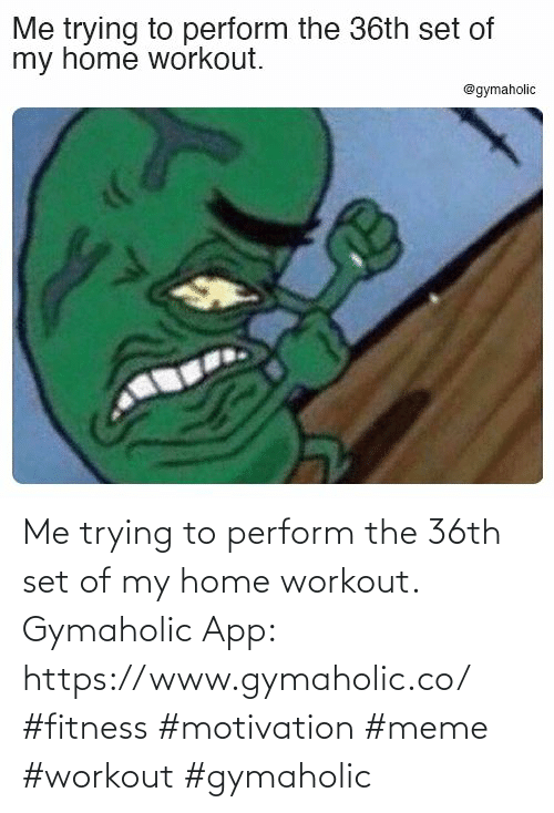 Me Trying To: Me trying to perform the 36th set of my home workout.  Gymaholic App: https://www.gymaholic.co/  #fitness #motivation #meme #workout #gymaholic