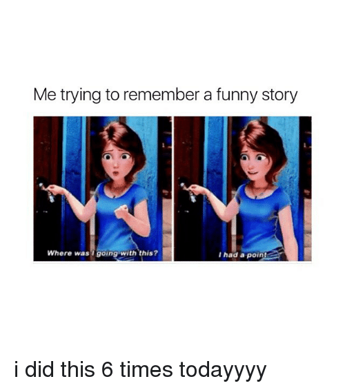 Funny, Girl Memes, and Did: Me trying to remember a funny story  Where was going with this?  I had a point i did this 6 times todayyyy
