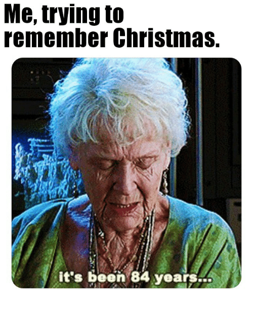Christmas, Been, and Remember: Me, trying to  remember Christmas.  it's been 84 years..