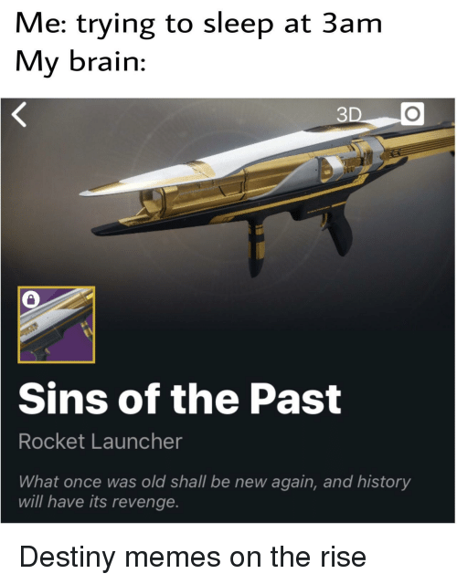 launcher: Me: trying to sleep at 3am  My brain:  3  Sins  of the Past  Rocket Launcher  What once was old shall be new again, and history  will have its revenge. Destiny memes on the rise