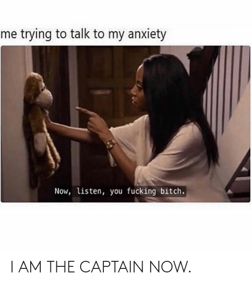 The Captain: me trying to talk to my anxiety  Now, listen, you fucking bitch. I AM THE CAPTAIN NOW.