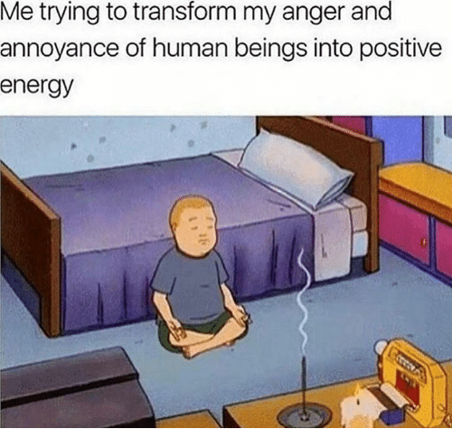 Energy, Memes, and 🤖: Me trying to transform my anger and  annoyance of human beings into positive  energy