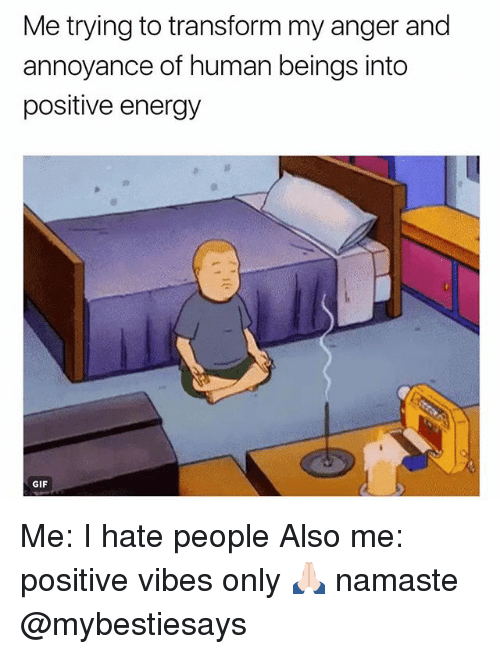 Energy, Gif, and Namaste: Me trying to transform my anger and  annoyance of human beings into  positive energy  GIF Me: I hate people Also me: positive vibes only 🙏🏻 namaste @mybestiesays
