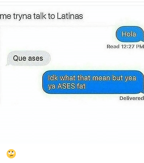 Memes, Mean, and 🤖: me tryna talk to Latinas  Hola  Read 12:27 PIM  Que ases  Idlk what that mean but yea  ya ASES ffat  Deliverecl 🙄