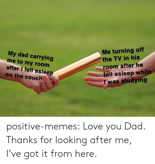 Dad, Love, and Memes: Me turning off  the TV in his  My dad carrying  me to my room  after I fell asleep  on the couch  room afterhe  fell asleep while  I was studying positive-memes:  Love you Dad. Thanks for looking after me, I've got it from here.