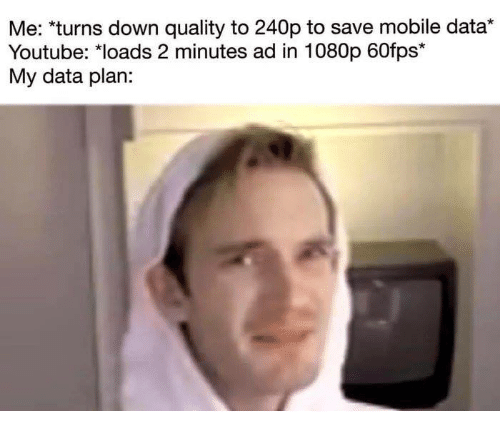 Memes, youtube.com, and Mobile: Me: *turns down quality to 240p to save mobile data*  Youtube: loads 2 minutes ad in  My data plan:  1080p 60fps*