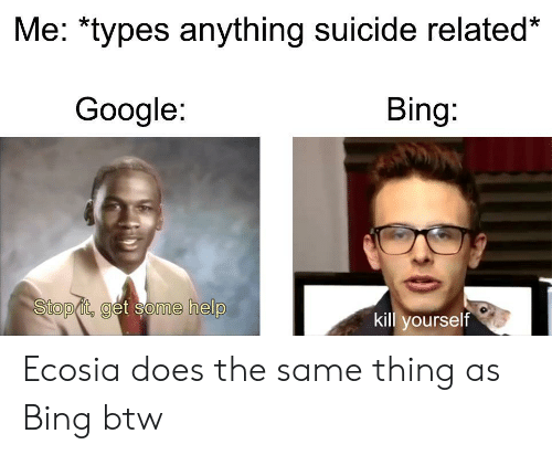 kill yourself: Me: *types anything suicide related*  Google:  Bing:  Stop it, get some help  kill yourself Ecosia does the same thing as Bing btw