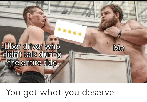 deserve: *****  Me  Uber driver who  didn't talk during  thẻ entire ride You get what you deserve