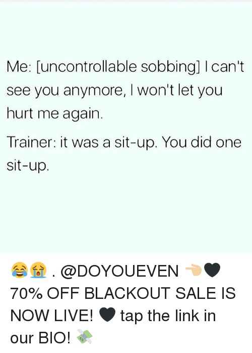 sit up: Me: [uncontrollable sobbing] I can't  see you anymore, I won't let you  hurt me again.  Trainer: it was a sit-up. You did one  sit-up 😂😭 . @DOYOUEVEN 👈🏼🖤 70% OFF BLACKOUT SALE IS NOW LIVE! 🖤 tap the link in our BIO! 💸
