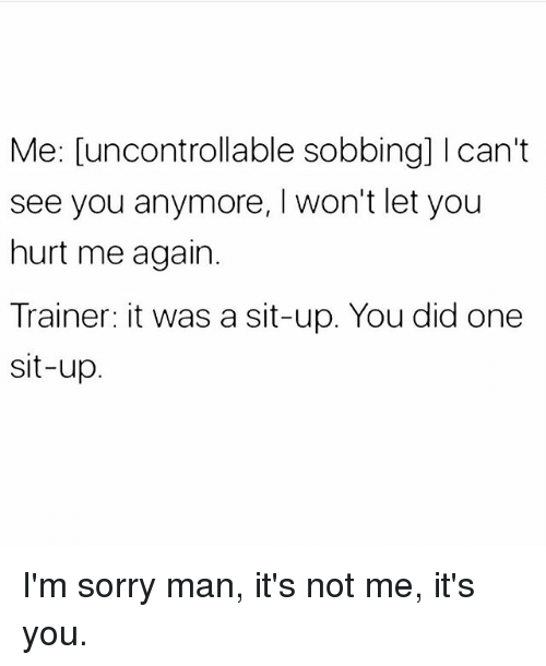 sit up: Me: [uncontrollable sobbing] Ican't  see you anymore, I won't let you  hurt me again.  Trainer: it was a sit-up. You did one  sit-up I'm sorry man, it's not me, it's you.