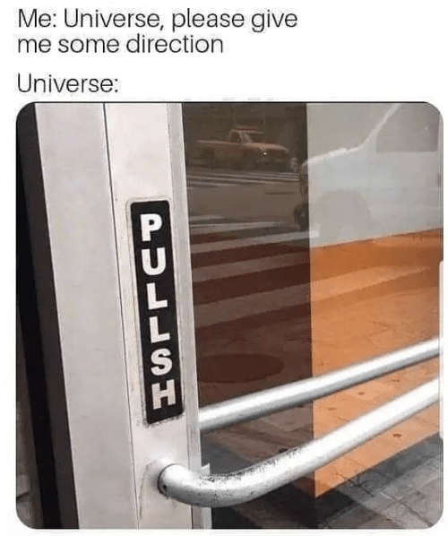 Universe, Please, and Give Me: Me: Universe, please give  me some direction  Universe:  PULLSH