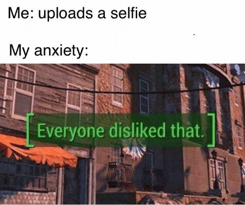 Selfie, Anxiety, and Everyone: Me: uploads a selfie  My anxiety  Everyone disliked that.