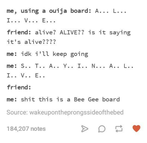 Alive, Ouija, and Shit: me, using a ouija board: A... L...  friend: alive? ALIVE?? is it saying  it's alive????  me: idk i'll keep going  friend:  me: shit this is a Bee Gee board  Source: wakeupontheprongssideofthebed  184,207 notes