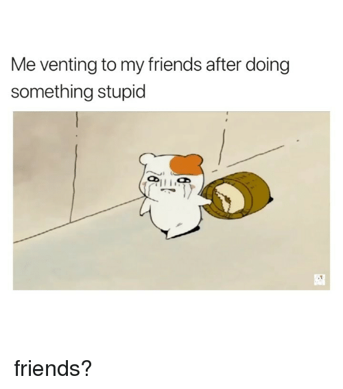 Friends, Girl Memes, and Venting: Me venting to my friends after doing  something stupid friends?