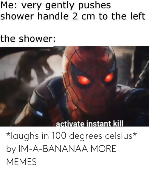 Dank, Memes, and Shower: Me: very gently pushes  shower handle 2 cm to the left  the shower:  actiyate instant kill *laughs in 100 degrees celsius* by IM-A-BANANAA MORE MEMES