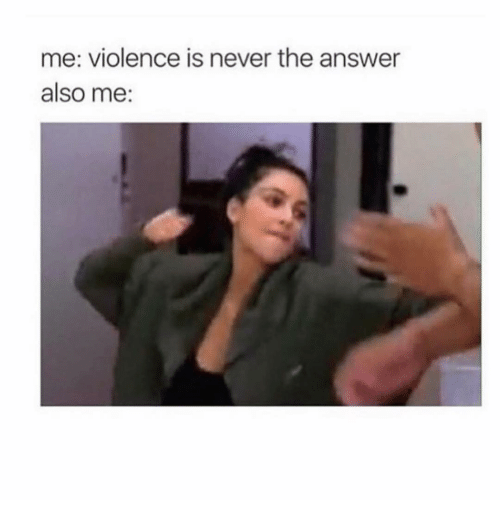 Girl Memes, Never, and Answer: me: violence is never the answer  also me: