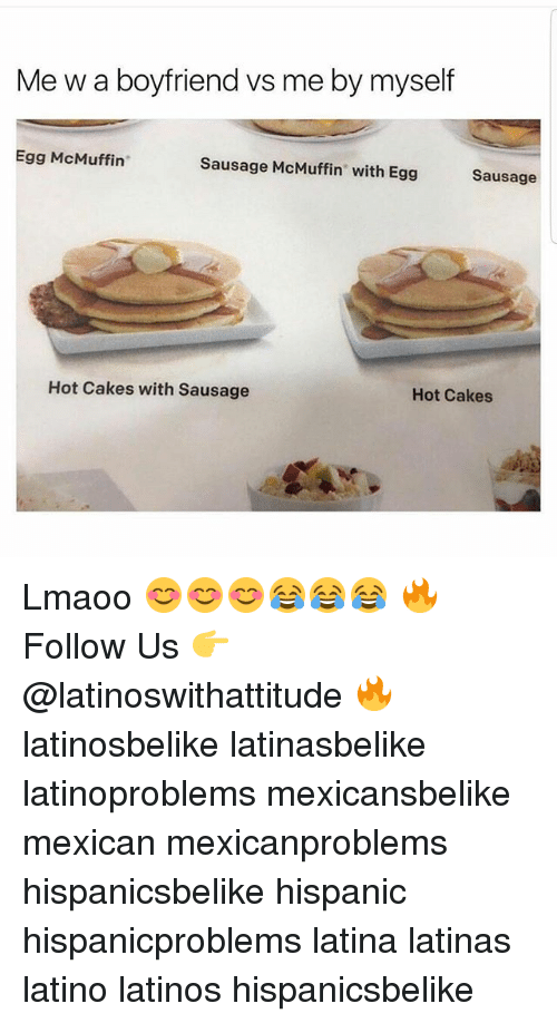 Latinos, Memes, and Boyfriend: Me w a boyfriend vs me by myself  Egg McMuffin  Sausage McMuffin with Egg  Sausage  Hot Cakes with Sausage  Hot Cakes Lmaoo 😊😊😊😂😂😂 🔥 Follow Us 👉 @latinoswithattitude 🔥 latinosbelike latinasbelike latinoproblems mexicansbelike mexican mexicanproblems hispanicsbelike hispanic hispanicproblems latina latinas latino latinos hispanicsbelike