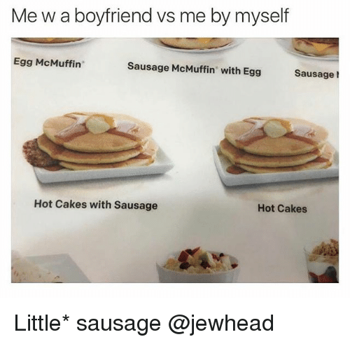 Funny, Boyfriend, and Sausage: Me w a boyfriend vs me by myself  Egg McMuffin  Sausage McMuffin with Egg Sausage  Hot Cakes with Sausage  Hot Cakes Little* sausage @jewhead