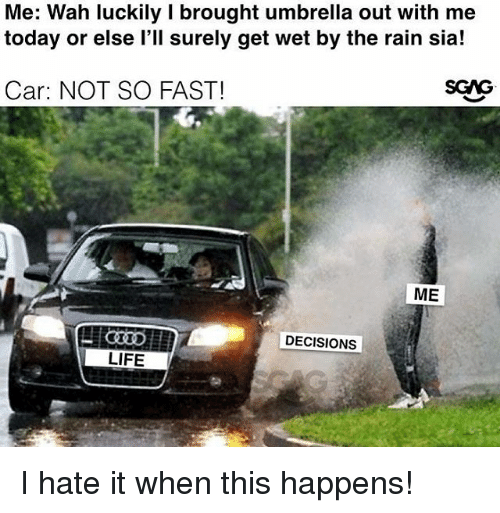 Life, Memes, and Rain: Me: Wah luckily I brought umbrella out with me  today or else l'll surely get wet by the rain sia!  Car: NOT SO FAST!  DECISIONS  LIFE I hate it when this happens!