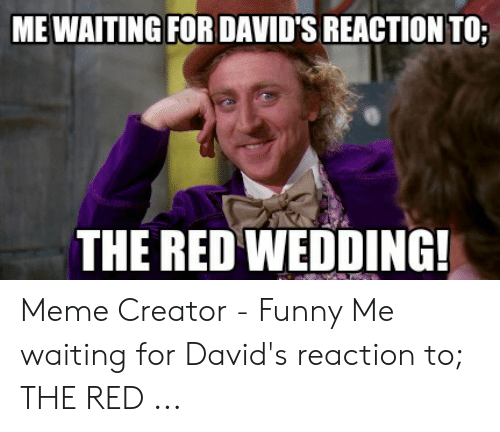 Red Wedding Reaction.Me Waiting For David S Reaction To The Red Wedding Meme Creator