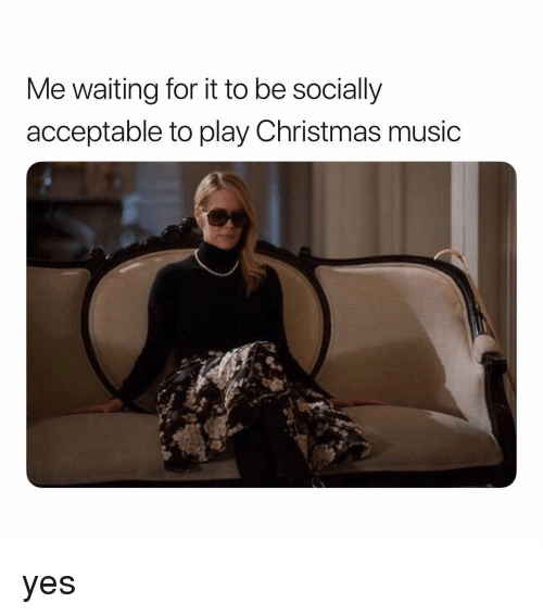 Christmas, Music, and Girl Memes: Me waiting for it to be socially  acceptable to play Christmas music yes